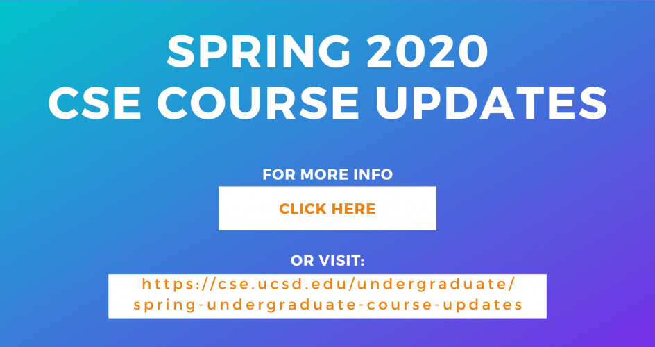 Spring 2020 CSE Course Updates.  For more info click here, or visit https://cse.ucsd.edu/undergraduate/spring-undergraduate-course-updates