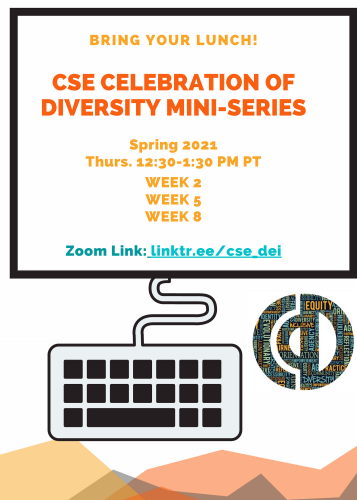 Bring your Lunch! CSE Celebration of Diversity Mini-Series Spring 2021: Week 2, Week 5, Week 8. Thurs. 12:30-1:30 PM PT