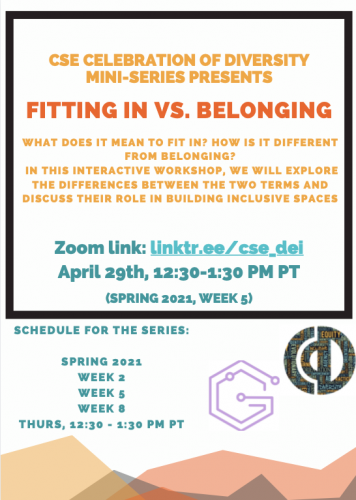 Bring your Lunch! CSE Celebration of Diversity Mini-Series. What does it mean to fit in? How is it different from belong? In this interactive workshop, we will explore the differences between the two terms and discuss their role in building inclusive spaces. Spring 2021, Week 2, Week 5, Week 8. Thurs. 12:30-1:20 PM PT
