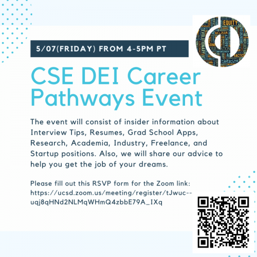 CSE DEI Career Pathways Event, 5/07(Friday) from 4-5PM PT. The event will consist of insider information about Interview Tips, Resumes, Grad School Apps, Research, Academia, Industry, Freelance, and Startup positions. Also, we will share our advice to help you get the job of your dreams