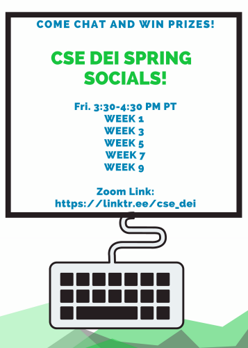 Come chat and win prizes! CSE DEI Spring Socials! Fridays 3:30 - 4:30 PM PT Week 1, Week 3, Week 5, Week 7, and Week 9. Zoom Link: https://linktr.ee/cse_dei